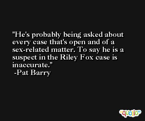 He's probably being asked about every case that's open and of a sex-related matter. To say he is a suspect in the Riley Fox case is inaccurate. -Pat Barry