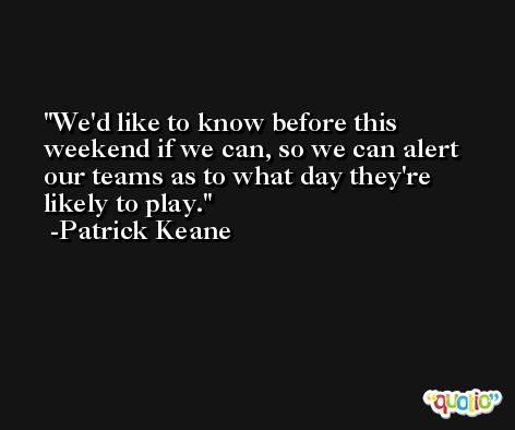 We'd like to know before this weekend if we can, so we can alert our teams as to what day they're likely to play. -Patrick Keane