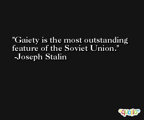 Gaiety is the most outstanding feature of the Soviet Union. -Joseph Stalin