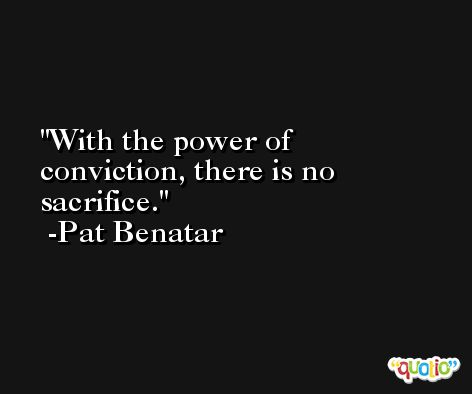 With the power of conviction, there is no sacrifice. -Pat Benatar