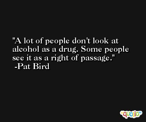 A lot of people don't look at alcohol as a drug. Some people see it as a right of passage. -Pat Bird