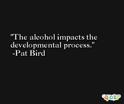 The alcohol impacts the developmental process. -Pat Bird