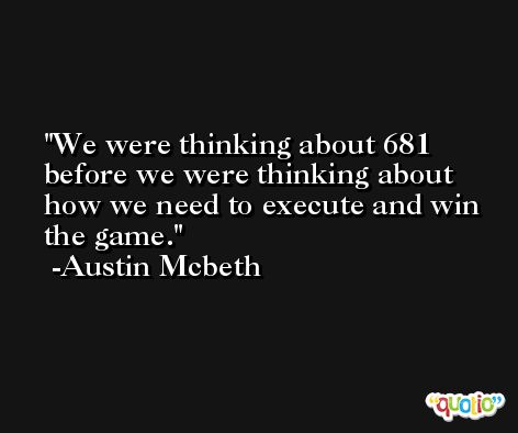 We were thinking about 681 before we were thinking about how we need to execute and win the game. -Austin Mcbeth