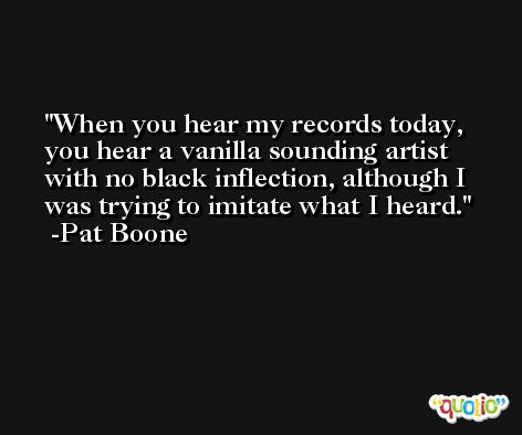 When you hear my records today, you hear a vanilla sounding artist with no black inflection, although I was trying to imitate what I heard. -Pat Boone