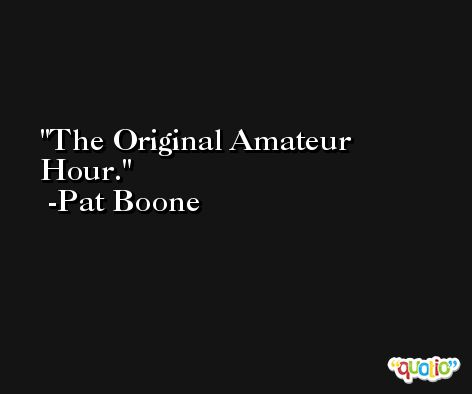 The Original Amateur Hour. -Pat Boone