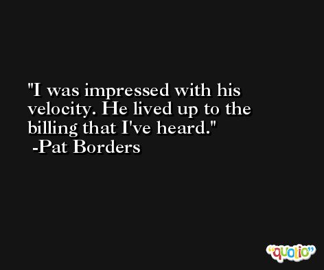 I was impressed with his velocity. He lived up to the billing that I've heard. -Pat Borders