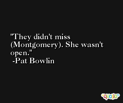 They didn't miss (Montgomery). She wasn't open. -Pat Bowlin
