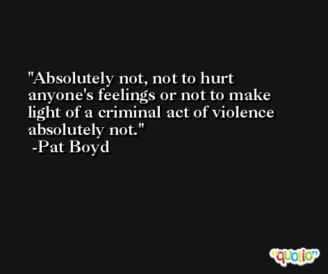 Absolutely not, not to hurt anyone's feelings or not to make light of a criminal act of violence absolutely not. -Pat Boyd