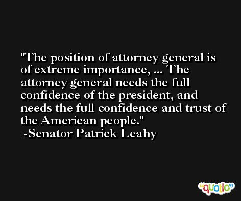 The position of attorney general is of extreme importance, ... The attorney general needs the full confidence of the president, and needs the full confidence and trust of the American people. -Senator Patrick Leahy