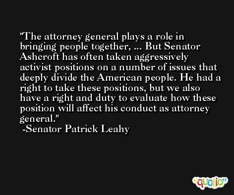 The attorney general plays a role in bringing people together, ... But Senator Ashcroft has often taken aggressively activist positions on a number of issues that deeply divide the American people. He had a right to take these positions, but we also have a right and duty to evaluate how these position will affect his conduct as attorney general. -Senator Patrick Leahy