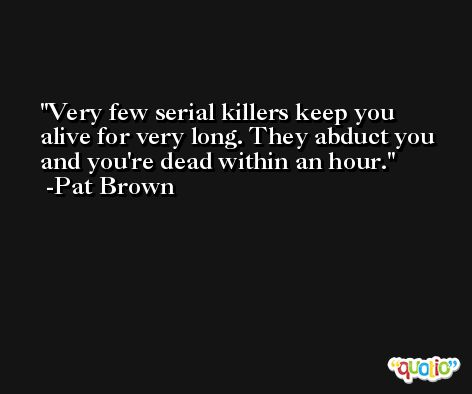 Very few serial killers keep you alive for very long. They abduct you and you're dead within an hour. -Pat Brown
