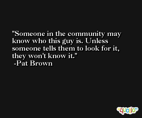 Someone in the community may know who this guy is. Unless someone tells them to look for it, they won't know it. -Pat Brown