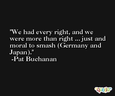 We had every right, and we were more than right ... just and moral to smash (Germany and Japan). -Pat Buchanan
