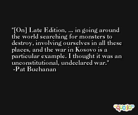 [On] Late Edition, ... in going around the world searching for monsters to destroy, involving ourselves in all these places, and the war in Kosovo is a particular example. I thought it was an unconstitutional, undeclared war. -Pat Buchanan