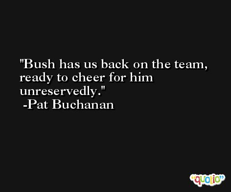 Bush has us back on the team, ready to cheer for him unreservedly. -Pat Buchanan