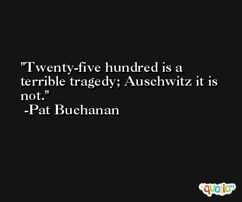 Twenty-five hundred is a terrible tragedy; Auschwitz it is not. -Pat Buchanan