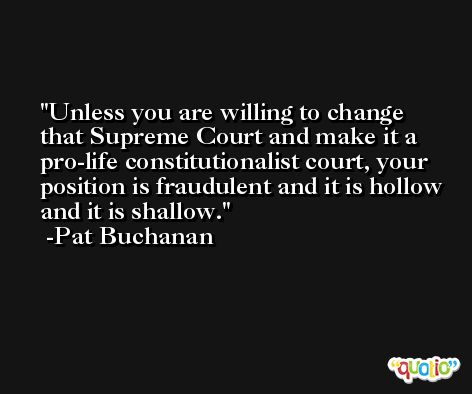 Unless you are willing to change that Supreme Court and make it a pro-life constitutionalist court, your position is fraudulent and it is hollow and it is shallow. -Pat Buchanan
