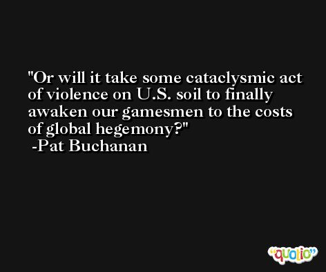 Or will it take some cataclysmic act of violence on U.S. soil to finally awaken our gamesmen to the costs of global hegemony? -Pat Buchanan