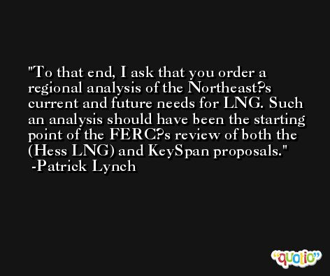 To that end, I ask that you order a regional analysis of the Northeast?s current and future needs for LNG. Such an analysis should have been the starting point of the FERC?s review of both the (Hess LNG) and KeySpan proposals. -Patrick Lynch