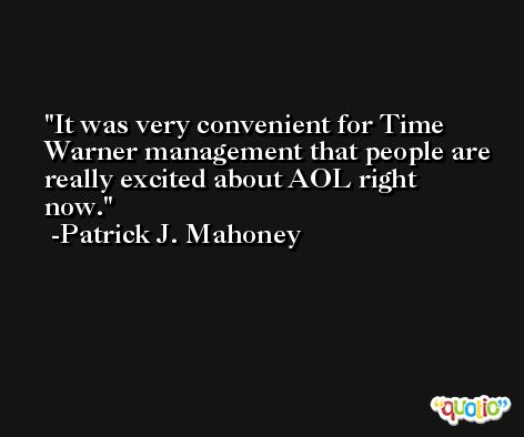 It was very convenient for Time Warner management that people are really excited about AOL right now. -Patrick J. Mahoney