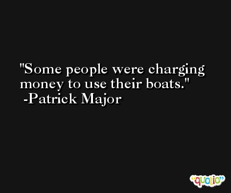 Some people were charging money to use their boats. -Patrick Major