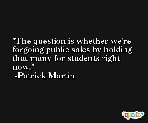 The question is whether we're forgoing public sales by holding that many for students right now. -Patrick Martin
