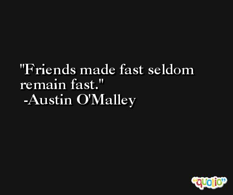 Friends made fast seldom remain fast. -Austin O'Malley
