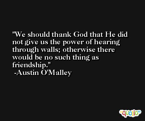 We should thank God that He did not give us the power of hearing through walls; otherwise there would be no such thing as friendship. -Austin O'Malley