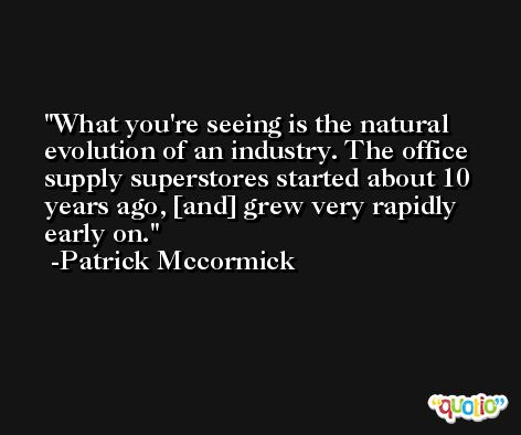 What you're seeing is the natural evolution of an industry. The office supply superstores started about 10 years ago, [and] grew very rapidly early on. -Patrick Mccormick