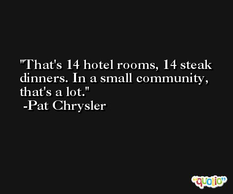 That's 14 hotel rooms, 14 steak dinners. In a small community, that's a lot. -Pat Chrysler
