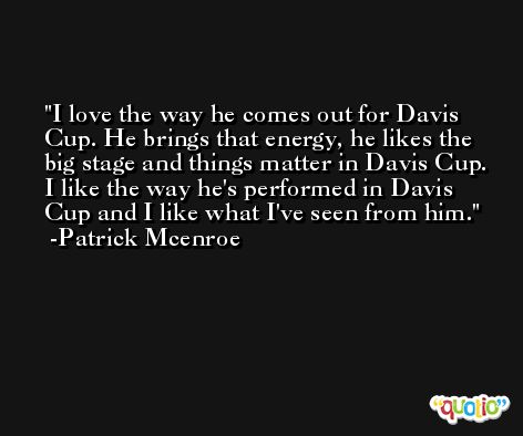 I love the way he comes out for Davis Cup. He brings that energy, he likes the big stage and things matter in Davis Cup. I like the way he's performed in Davis Cup and I like what I've seen from him. -Patrick Mcenroe
