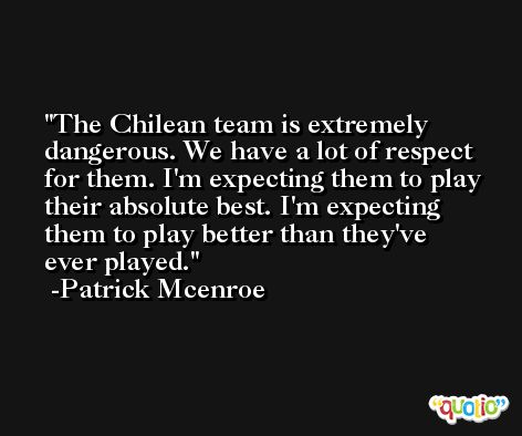 The Chilean team is extremely dangerous. We have a lot of respect for them. I'm expecting them to play their absolute best. I'm expecting them to play better than they've ever played. -Patrick Mcenroe