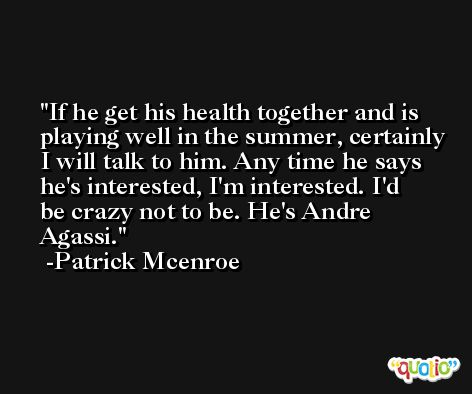 If he get his health together and is playing well in the summer, certainly I will talk to him. Any time he says he's interested, I'm interested. I'd be crazy not to be. He's Andre Agassi. -Patrick Mcenroe