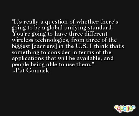 It's really a question of whether there's going to be a global unifying standard. You're going to have three different wireless technologies, from three of the biggest [carriers] in the U.S. I think that's something to consider in terms of the applications that will be available, and people being able to use them. -Pat Comack