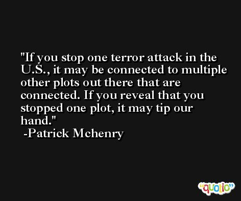 If you stop one terror attack in the U.S., it may be connected to multiple other plots out there that are connected. If you reveal that you stopped one plot, it may tip our hand. -Patrick Mchenry