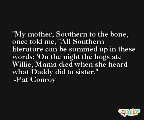 My mother, Southern to the bone, once told me, 'All Southern literature can be summed up in these words: 'On the night the hogs ate Willie, Mama died when she heard what Daddy did to sister. -Pat Conroy
