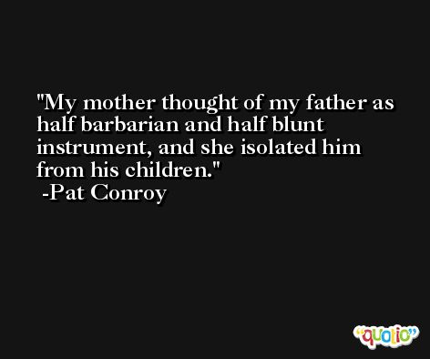 My mother thought of my father as half barbarian and half blunt instrument, and she isolated him from his children. -Pat Conroy
