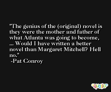 The genius of the (original) novel is they were the mother and father of what Atlanta was going to become, ... Would I have written a better novel than Margaret Mitchell? Hell no. -Pat Conroy