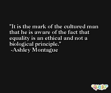 It is the mark of the cultured man that he is aware of the fact that equality is an ethical and not a biological principle. -Ashley Montague