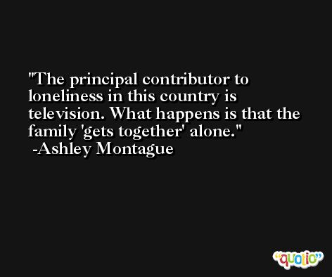 The principal contributor to loneliness in this country is television. What happens is that the family 'gets together' alone. -Ashley Montague
