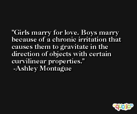 Girls marry for love. Boys marry because of a chronic irritation that causes them to gravitate in the direction of objects with certain curvilinear properties. -Ashley Montague