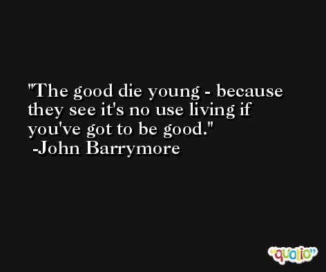 The good die young - because they see it's no use living if you've got to be good. -John Barrymore