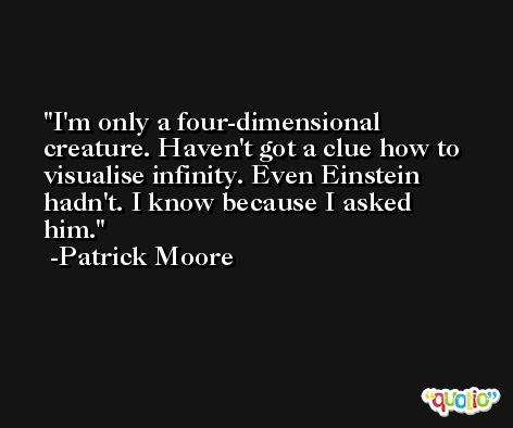 I'm only a four-dimensional creature. Haven't got a clue how to visualise infinity. Even Einstein hadn't. I know because I asked him. -Patrick Moore