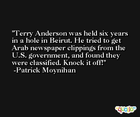 Terry Anderson was held six years in a hole in Beirut. He tried to get Arab newspaper clippings from the U.S. government, and found they were classified. Knock it off! -Patrick Moynihan