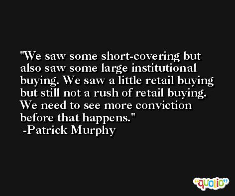 We saw some short-covering but also saw some large institutional buying. We saw a little retail buying but still not a rush of retail buying. We need to see more conviction before that happens. -Patrick Murphy
