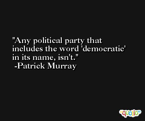 Any political party that includes the word 'democratic' in its name, isn't. -Patrick Murray