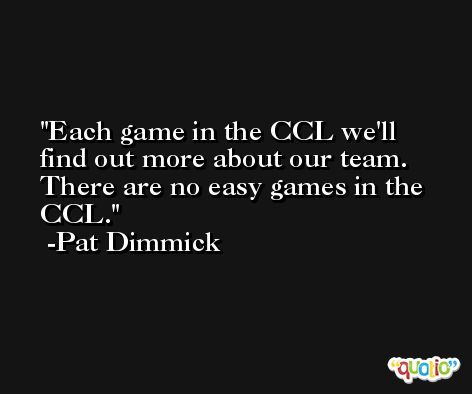 Each game in the CCL we'll find out more about our team. There are no easy games in the CCL. -Pat Dimmick