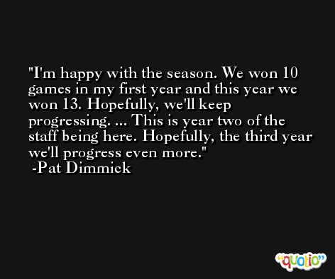 I'm happy with the season. We won 10 games in my first year and this year we won 13. Hopefully, we'll keep progressing. ... This is year two of the staff being here. Hopefully, the third year we'll progress even more. -Pat Dimmick