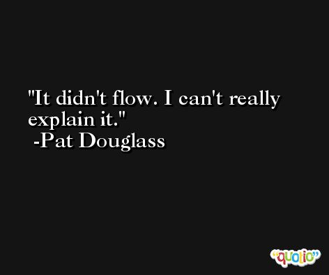 It didn't flow. I can't really explain it. -Pat Douglass