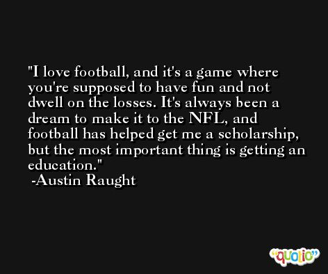 I love football, and it's a game where you're supposed to have fun and not dwell on the losses. It's always been a dream to make it to the NFL, and football has helped get me a scholarship, but the most important thing is getting an education. -Austin Raught